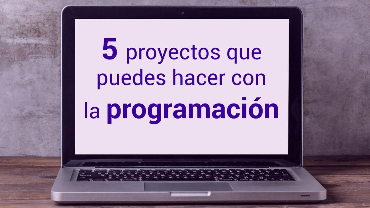 5 proyectos que puedes hacer con la programación